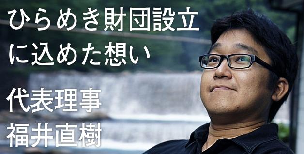 ひらめき財団設立に込めた想い 代表理事福井直樹
